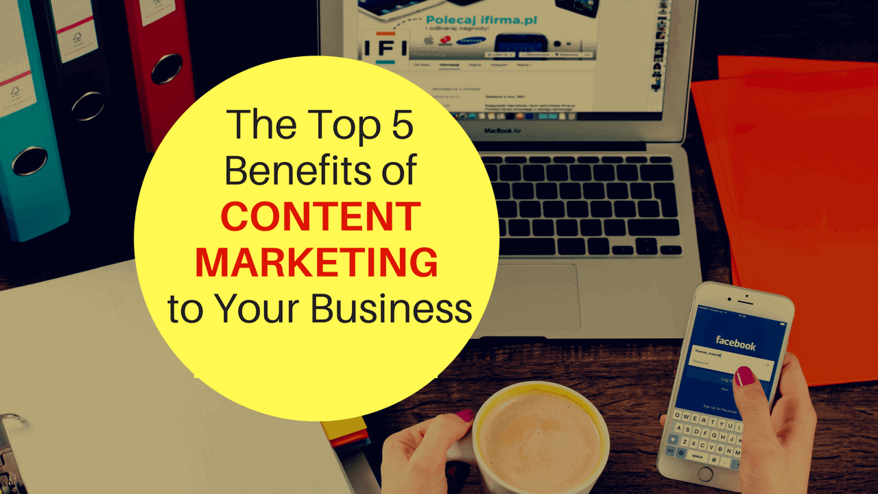 The 5 Proven Benefits of Content Marketing for Your Business