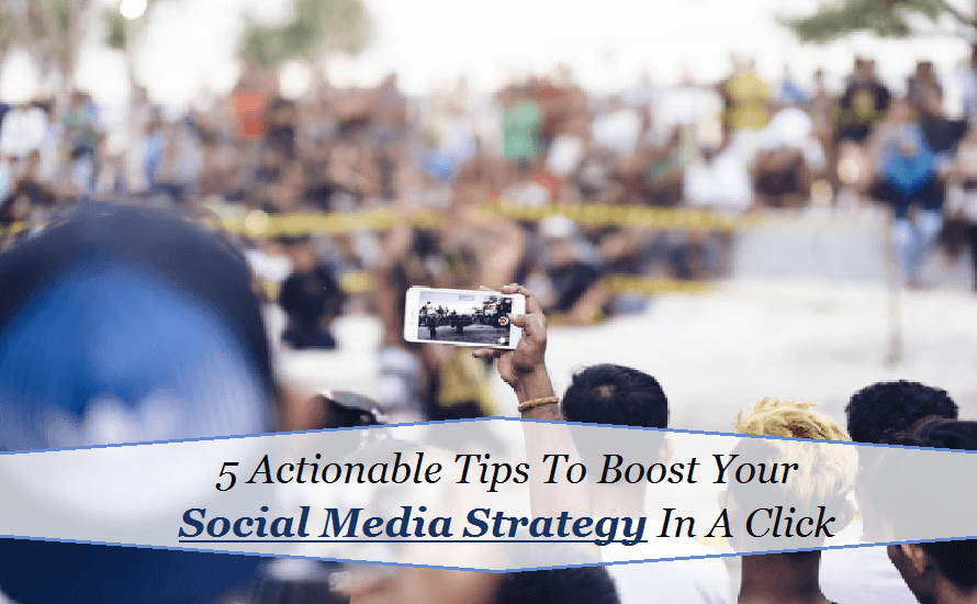 5 Actionable Tips To Boost Your Social Media Strategy In A Click