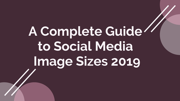 A Complete Guide to Social Media Image Sizes 2019
