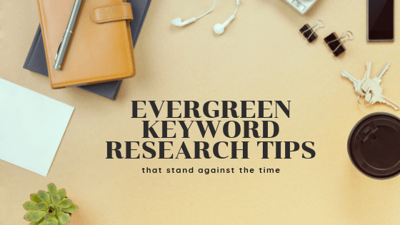 6 Evergreen Keyword Research Tips That Stand Against The Time